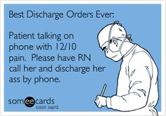 Best Discharge Orders Ever: Patient talking on phone with 12/10 pain. Please have RN call her and discharge her ass by phone.