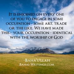 It is enjoined on every single one of you to engage in some occupation - some art, trade or the like. We have made this - your occupation - identical with the worship of God -Baha'u'llah