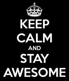 KEEP CALM AND STAY AWESOME. Done.