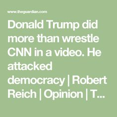 Donald Trump did more than wrestle CNN in a video. He attacked democracy | Robert Reich | Opinion | The Guardian