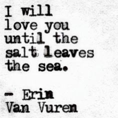 I will love you until the salt leaves the sea- Erin Van Vuren Story Quotes, Girl Quotes, The Words, L Love You, My Love, Sea Quotes, Aloha Quotes, My Guy, Travel Quotes