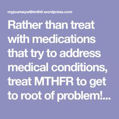 Rather than treat with medications that try to address medical conditions, treat MTHFR to get to root of problem!!! One thing that I have learned throughout my journey is this………9…