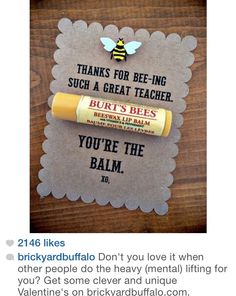 "Burt's Bees Teacher Appreciation Gift Idea ""Thanks for BEE-ing such a great teacher. You're the BALM!"" Great for the holidays or teacher appreciation! Teacher Valentine, Valentine Day Gifts, Diy Valentine, Birthday Gift For Teacher, Valentines Goodie Bags, Valentine Sayings, Teacher Retirement Gifts, Valentine Gift Baskets, Kids Valentines"