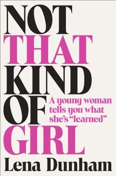 "Not That Kind of Girl: A Young Woman Tells You What She's ""Learned"" by Lena Dunham///LOVE HER!"