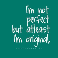 original.i'm not perfect,but still I try to be the best I can be everyday.and my life is not perfect,but still I try to enjoy it inspite of the circumstances that have come against me.i try to be free inspite of the obstacle that I see whenever I look at my left leg.i just won't let it stop me.