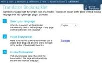 A good, simple browser translation tool from Microsoft. The bookmarklet sits in your bookmark toolbar and translates foreign pages into your language with one click. Choose a language from the drop down menu to translate into other languages.