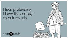 hahahahahaha ... Unlike other people, when I hate my job, I quit! Yes, it is that easy ... either you deserve to be treated that way, or you don't. Have the courage to find what you are meant to do.