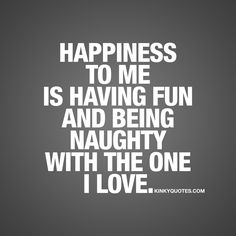 Happiness to me is having fun and being naughty with the one I love.
