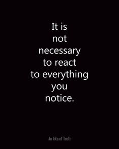 It is not necessary to react to everything you notice. #AnIotaofTruth