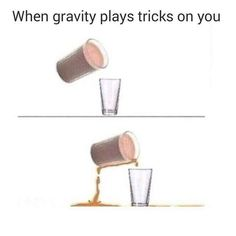Gravity has a vendetta against you: