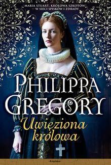 """Philippa Gregory """"Uwięziona królowa"""""""