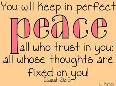 Isaiah 26:3.  One of my favorite scriptures ever.  It has ministered to me many, many times over the years.