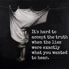 It's hard to accept the Truth when the Lies were exactly what you wanted to hear...