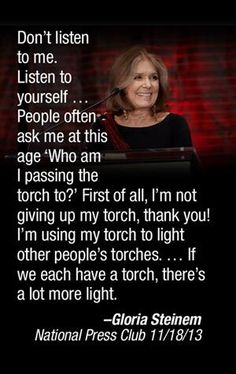 "Admirable woman Gloria Steinem - ""...if we each have a torch, there's a lot more light."""