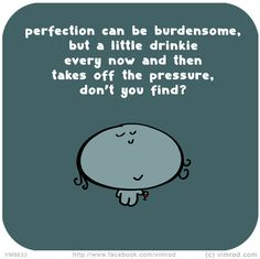 Vimrod: Perfection can be burdensome,  but a little drinkie  every now and then  takes off the pressure,  don't you find?  http://vimrod.com/daily-cartoons/vm8633/
