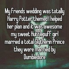 My friends wedding was totally Harry Potter themed I helped her plan and it was awesome my sweet Hufflepuff girl married a total Slytherin Prince they were married by Dumbledore