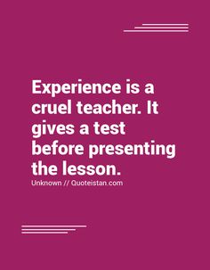 #Experience is a cruel teacher. It gives a test before presenting the lesson. #quote