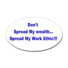 Don't spread my wealth..spread my work ethic! Stic