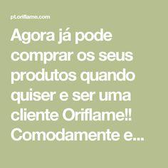 Agora já pode comprar os seus produtos quando quiser e ser uma cliente Oriflame!! Comodamente em sua casa escolhe, compra, paga e recebe na morada que entender