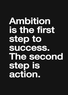 Ambition is the first step, but you can't be successful without the action