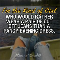 Would rather Wear Cut Off Jeans than a Fancy Dress. This Girl i hate when they make me wear dresses! Country Girl Life, Cute N Country, Country Girl Quotes, Country Girls, Country Music, Girl Sayings, Country Style, Cute Quotes, Funny Quotes