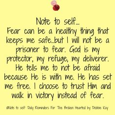 Note to self… Fear can be a healthy thing that keeps me safe…but I will not be a prisoner to fear. God is my protector, my refuge, my deliverer. He tells me to not be afraid because He …