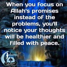 When you focus on Allah's promises instead of the problems, you'll notice your thoughts will be healthier and filled with peace.