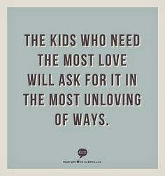 """The kids who need the most love will ask for it in the most unloving ways."" - Unknown Author - The Teacher Treasury"