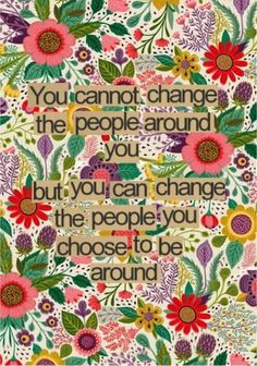 Wisdom motivation inspiration quote for working and living with others: you cannot change the people around you but you can change the people you choose to be around