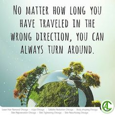 No matter how long you have traveled in the wrong direction always turn around...