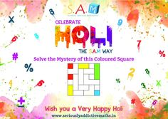 A Very Happy Holi to you from S.A.M.    We invite you to take up the challenge of solving the Mystery of this coloured square this Holi.    If you enjoyed solving it, don't forget to challenge your friends and family.    Best Regards  SAM India Team    http://www.seriouslyaddictivemaths.in/SAM_Holi.php