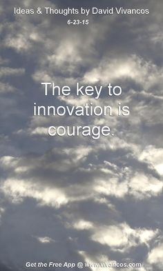 June 23rd 2015 Idea, The key to innovation is courage. https://www.youtube.com/watch?v=HipV8PAnepQ