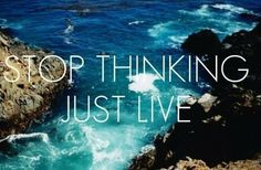 Stop thinking just LIVE!
