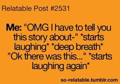 Me-OMG!! I Have to Tell You This Story About  *Starts Laughing* *Deep Breath* Ok There was This..  *Starts Laughing Again* *Relatable Post #2531