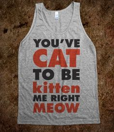 @Katie Tucker You've Cat To Be Kitten Me Right Meow (Tank) $29.99