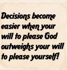 Decisions Become Easier When Your Will To Please God Outweighs Your Will To Please Yourself!