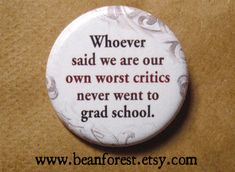"""whoever said we are our own worst critic never went to grad school"""