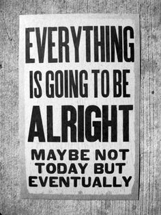 EVERYTHING IS GOING TO BE ALRIGHT MAYBE NOT TODAY BUT EVENTUALLY