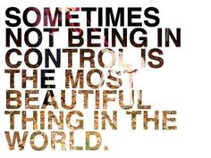 knowing you're not in control is the most beautiful and freeing thing in the world!