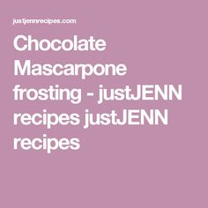 Chocolate Mascarpone frosting - justJENN recipes justJENN recipes