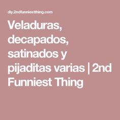 Veladuras, decapados, satinados y pijaditas varias | 2nd Funniest Thing