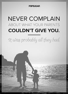 """Quote: """"Never complain about what your parents couldn't give you. It was probably all they had."""" Lesson to learn: A parent's love for their child has no boundaries. Appreciate what they did for you, because they probably gave you all they could."""