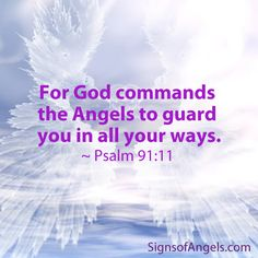 For God commands the Angels to guard you in all ways. ~ Psalm 91:11