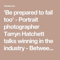 'Be prepared to fail too' - Portrait photographer Tarryn Hatchett talks winning in the industry - Between 10 and 5