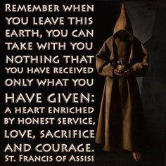 ♔ REMEMBER WHEN YOU LEAVE THIS EARTH, YOU CAN TAKE WITH YOU NOTHING THAT YOU HAVE RECEIVED ONLY WHAT YOU HAVE GIVEN: A HEART ENRICHED BY HONEST SERVICE, LOVE, SACRIFICE AND COURAGE. SAINT FRANCIS OF ASSISI #PROUDTOBECATHOLIC