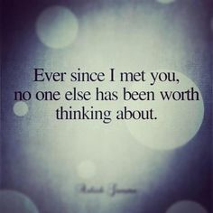Ever since I met you...