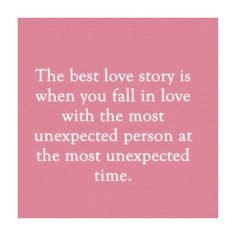 The best love story is when you fall in love with the most unexpected person at the most unexpected time. <3