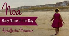 Noa: Baby Name of the Day - Appellation Mountain