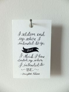 I seldom end up where I intended to go but I think I have ended up where I intended to be.