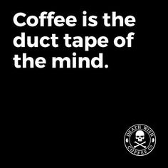 Coffee is the duct tape of the mind.